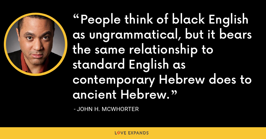 People think of black English as ungrammatical, but it bears the same relationship to standard English as contemporary Hebrew does to ancient Hebrew. - John H. McWhorter
