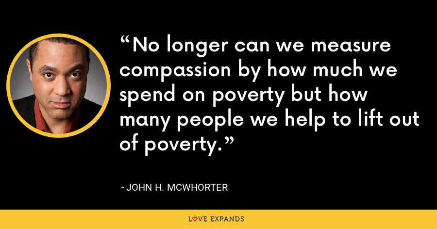 No longer can we measure compassion by how much we spend on poverty but how many people we help to lift out of poverty. - John H. McWhorter