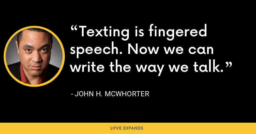Texting is fingered speech. Now we can write the way we talk. - John H. McWhorter