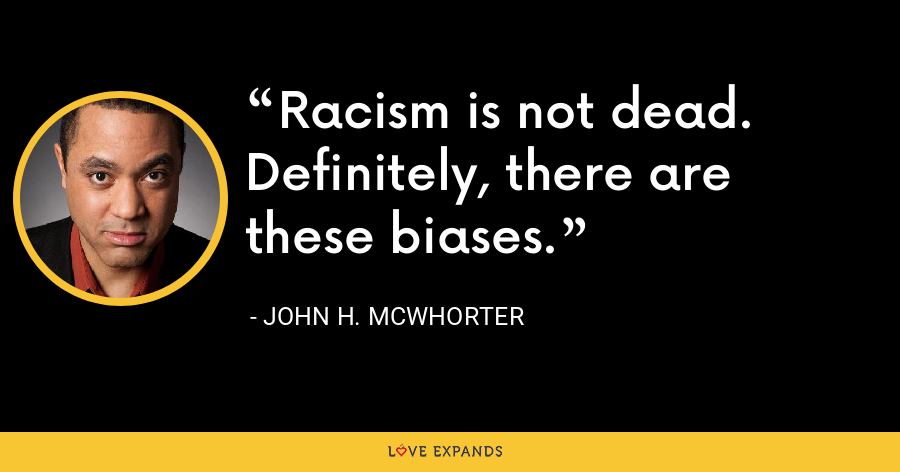 Racism is not dead. Definitely, there are these biases. - John H. McWhorter