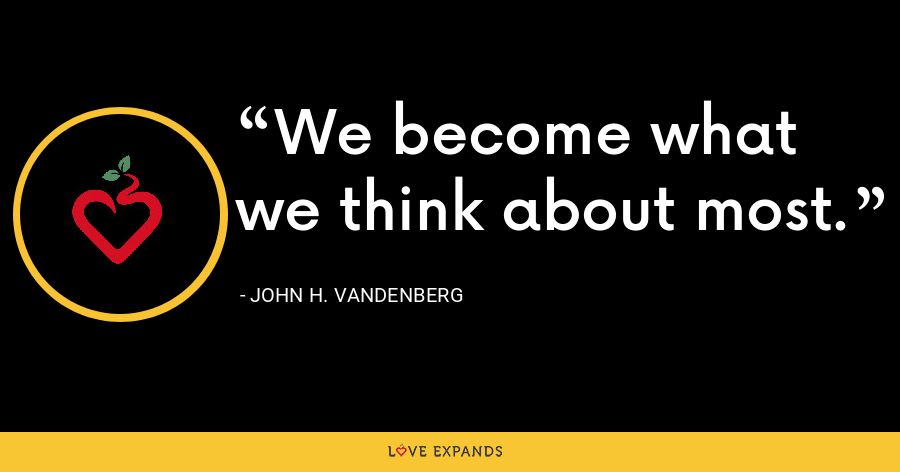 We become what we think about most. - John H. Vandenberg