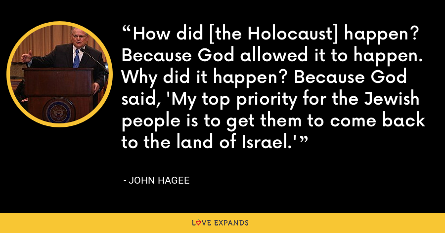 How did [the Holocaust] happen? Because God allowed it to happen. Why did it happen? Because God said, 'My top priority for the Jewish people is to get them to come back to the land of Israel.' - John Hagee
