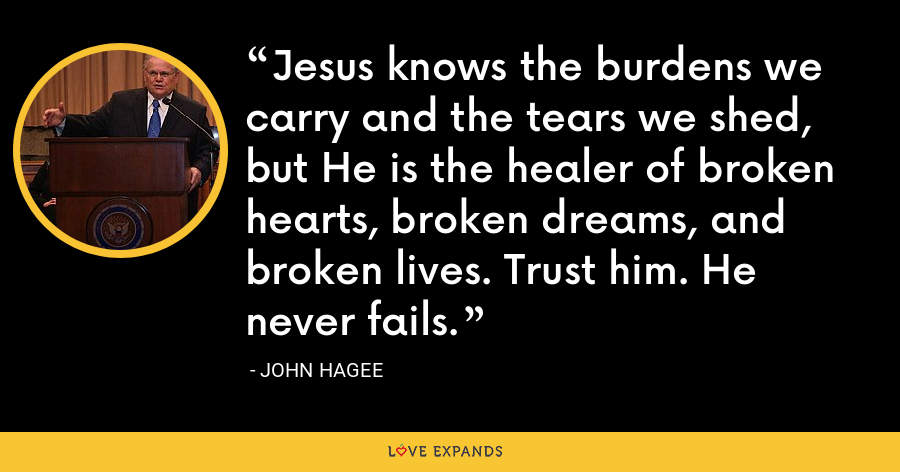 Jesus knows the burdens we carry and the tears we shed, but He is the healer of broken hearts, broken dreams, and broken lives. Trust him. He never fails. - John Hagee
