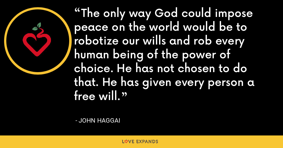 The only way God could impose peace on the world would be to robotize our wills and rob every human being of the power of choice. He has not chosen to do that. He has given every person a free will. - John Haggai