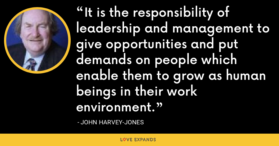 It is the responsibility of leadership and management to give opportunities and put demands on people which enable them to grow as human beings in their work environment. - John Harvey-Jones