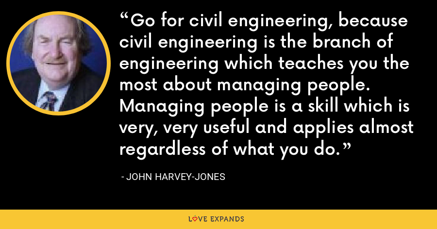 Go for civil engineering, because civil engineering is the branch of engineering which teaches you the most about managing people. Managing people is a skill which is very, very useful and applies almost regardless of what you do. - John Harvey-Jones