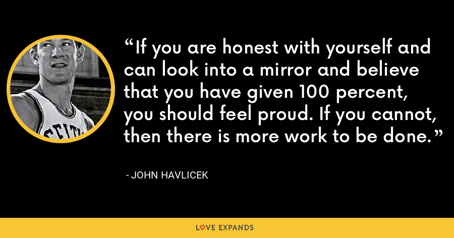 If you are honest with yourself and can look into a mirror and believe that you have given 100 percent, you should feel proud. If you cannot, then there is more work to be done. - John Havlicek