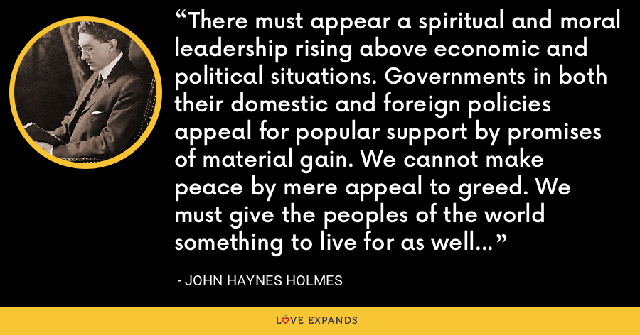 There must appear a spiritual and moral leadership rising above economic and political situations. Governments in both their domestic and foreign policies appeal for popular support by promises of material gain. We cannot make peace by mere appeal to greed. We must give the peoples of the world something to live for as well as something to live on. - John Haynes Holmes