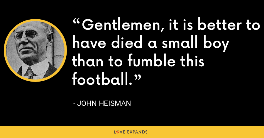 Gentlemen, it is better to have died a small boy than to fumble this football. - John Heisman