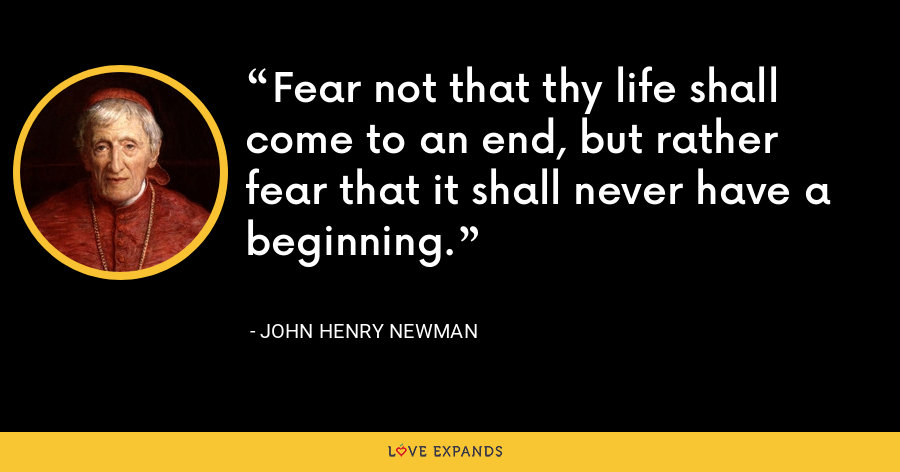 Fear not that thy life shall come to an end, but rather fear that it shall never have a beginning. - John Henry Newman