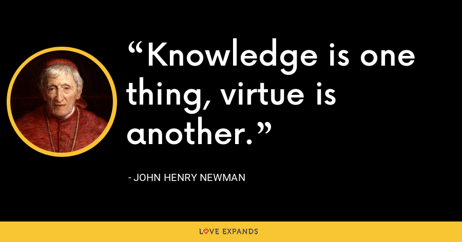 Knowledge is one thing, virtue is another. - John Henry Newman