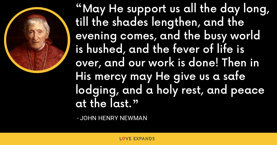 May He support us all the day long, till the shades lengthen, and the evening comes, and the busy world is hushed, and the fever of life is over, and our work is done! Then in His mercy may He give us a safe lodging, and a holy rest, and peace at the last. - John Henry Newman