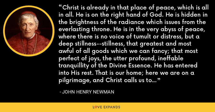 Christ is already in that place of peace, which is all in all. He is on the right hand of God. He is hidden in the brightness of the radiance which issues from the everlasting throne. He is in the very abyss of peace, where there is no voice of tumult or distress, but a deep stillness--stillness, that greatest and most awful of all goods which we can fancy; that most perfect of joys, the utter profound, ineffable tranquillity of the Divine Essence. He has entered into His rest. That is our home; here we are on a pilgrimage, and Christ calls us to His many mansions which He has prepared. - John Henry Newman