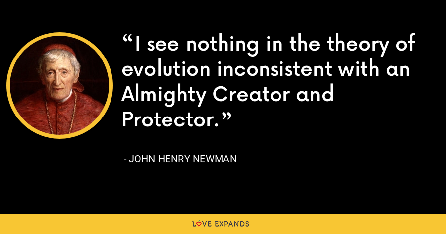 I see nothing in the theory of evolution inconsistent with an Almighty Creator and Protector. - John Henry Newman