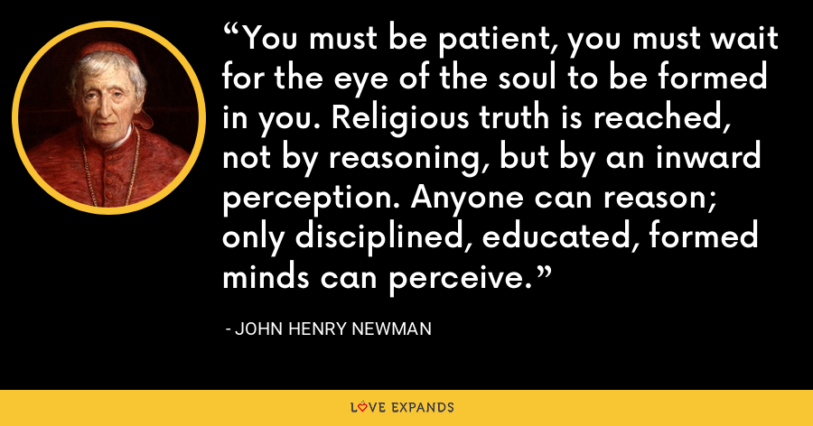 You must be patient, you must wait for the eye of the soul to be formed in you. Religious truth is reached, not by reasoning, but by an inward perception. Anyone can reason; only disciplined, educated, formed minds can perceive. - John Henry Newman