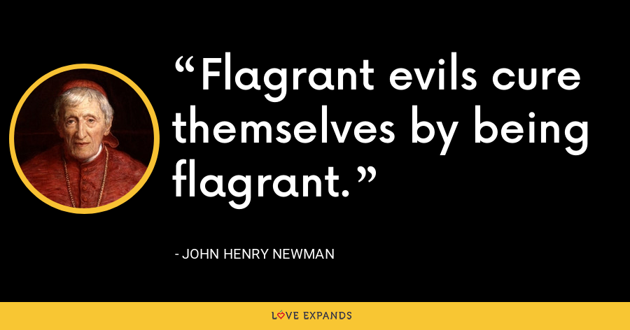 Flagrant evils cure themselves by being flagrant. - John Henry Newman