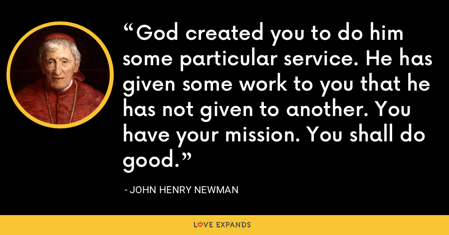 God created you to do him some particular service. He has given some work to you that he has not given to another. You have your mission. You shall do good. - John Henry Newman
