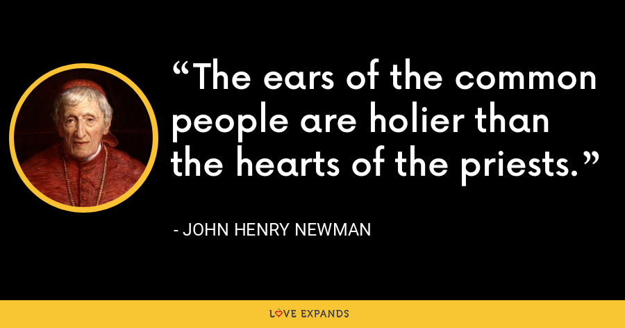 The ears of the common people are holier than the hearts of the priests. - John Henry Newman