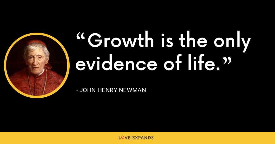 Growth is the only evidence of life. - John Henry Newman