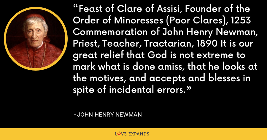Feast of Clare of Assisi, Founder of the Order of Minoresses (Poor Clares), 1253 Commemoration of John Henry Newman, Priest, Teacher, Tractarian, 1890 It is our great relief that God is not extreme to mark what is done amiss, that he looks at the motives, and accepts and blesses in spite of incidental errors. - John Henry Newman