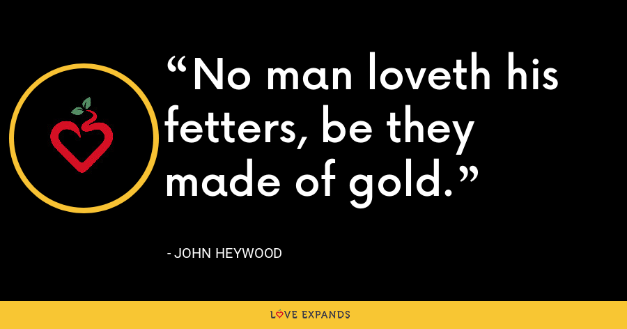 No man loveth his fetters, be they made of gold. - John Heywood