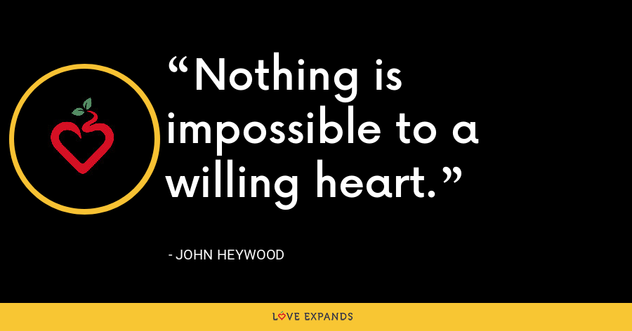 Nothing is impossible to a willing heart. - John Heywood