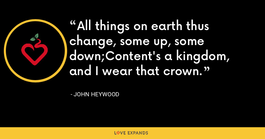 All things on earth thus change, some up, some down;Content's a kingdom, and I wear that crown. - John Heywood