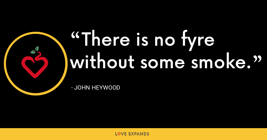 There is no fyre without some smoke. - John Heywood