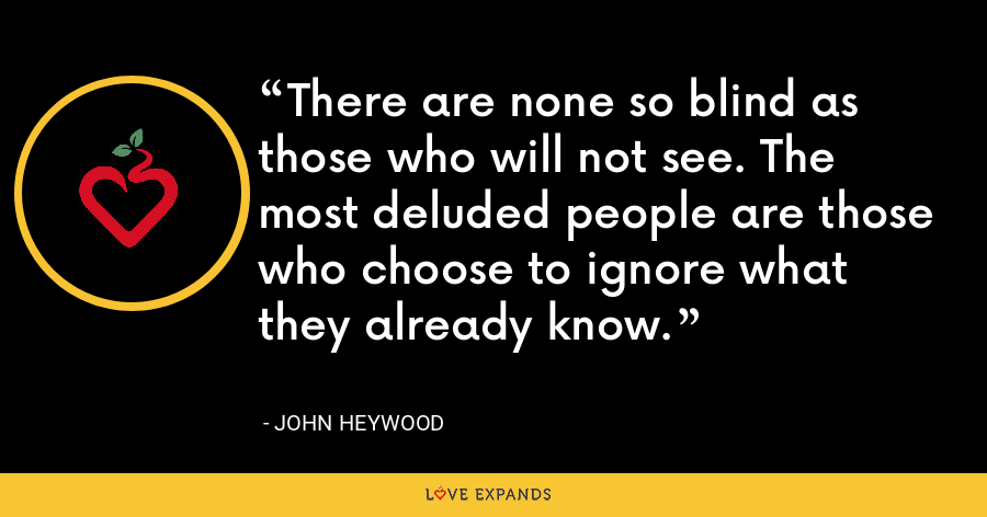 There are none so blind as those who will not see. The most deluded people are those who choose to ignore what they already know. - John Heywood