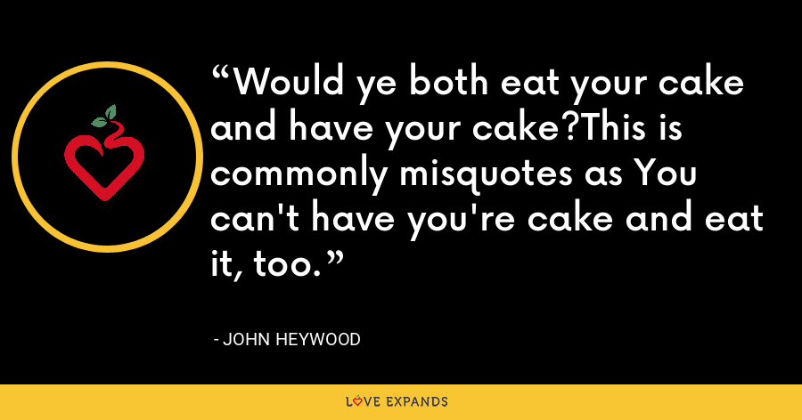 Would ye both eat your cake and have your cake?This is commonly misquotes as You can't have you're cake and eat it, too. - John Heywood