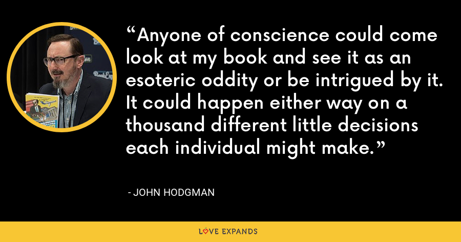 Anyone of conscience could come look at my book and see it as an esoteric oddity or be intrigued by it. It could happen either way on a thousand different little decisions each individual might make. - John Hodgman