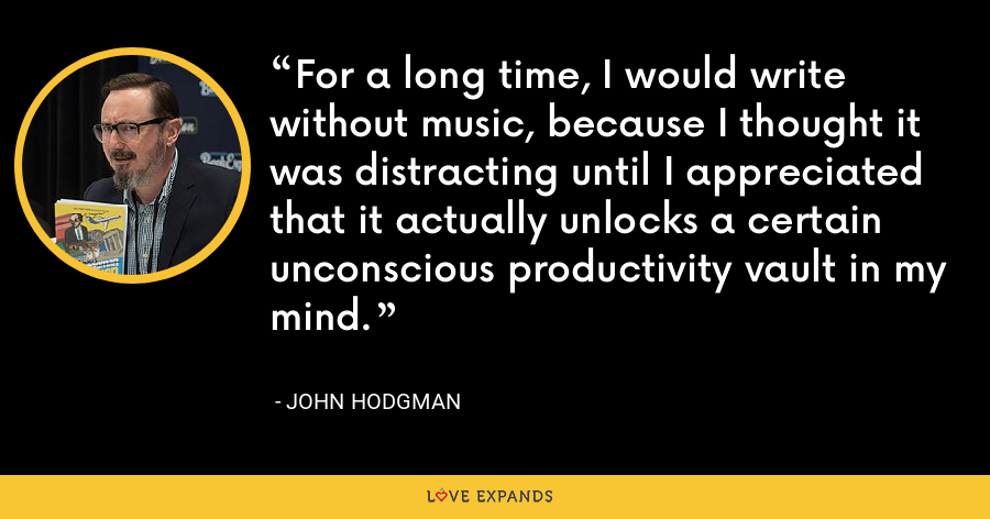 For a long time, I would write without music, because I thought it was distracting until I appreciated that it actually unlocks a certain unconscious productivity vault in my mind. - John Hodgman