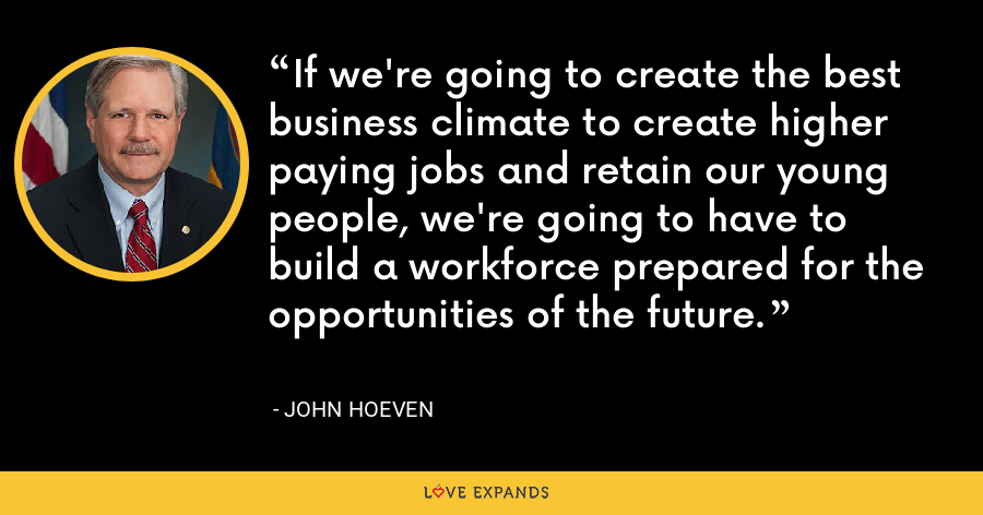 If we're going to create the best business climate to create higher paying jobs and retain our young people, we're going to have to build a workforce prepared for the opportunities of the future. - John Hoeven