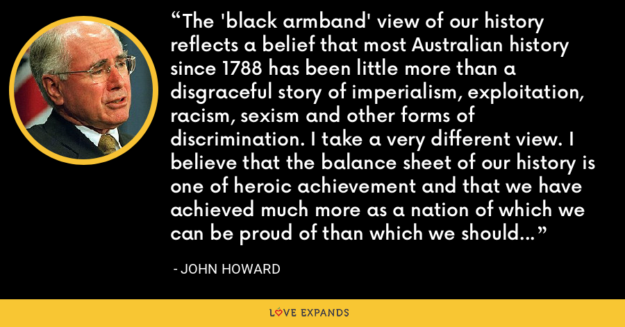 The 'black armband' view of our history reflects a belief that most Australian history since 1788 has been little more than a disgraceful story of imperialism, exploitation, racism, sexism and other forms of discrimination. I take a very different view. I believe that the balance sheet of our history is one of heroic achievement and that we have achieved much more as a nation of which we can be proud of than which we should be ashamed. - John Howard