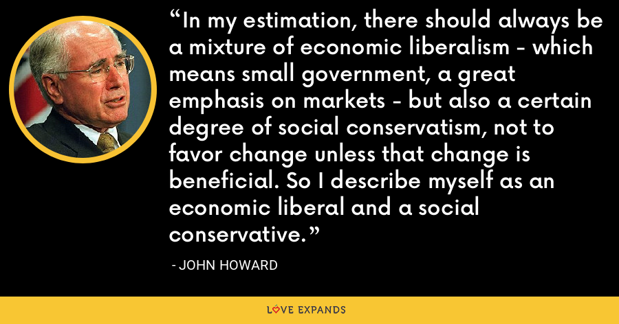 In my estimation, there should always be a mixture of economic liberalism - which means small government, a great emphasis on markets - but also a certain degree of social conservatism, not to favor change unless that change is beneficial. So I describe myself as an economic liberal and a social conservative. - John Howard