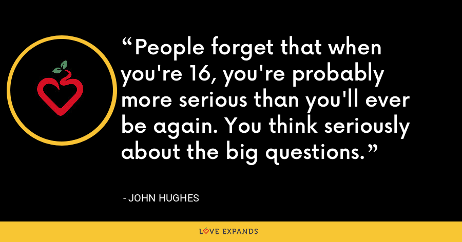 People forget that when you're 16, you're probably more serious than you'll ever be again. You think seriously about the big questions. - John Hughes