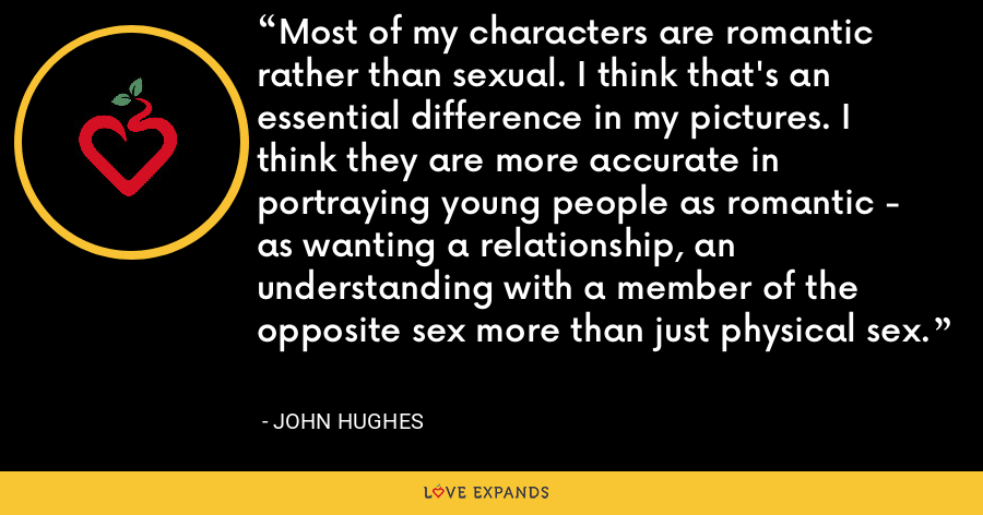 Most of my characters are romantic rather than sexual. I think that's an essential difference in my pictures. I think they are more accurate in portraying young people as romantic - as wanting a relationship, an understanding with a member of the opposite sex more than just physical sex. - John Hughes