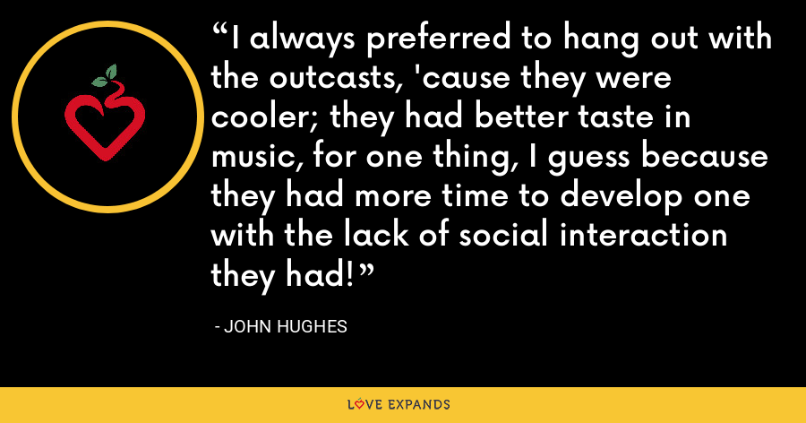 I always preferred to hang out with the outcasts, 'cause they were cooler; they had better taste in music, for one thing, I guess because they had more time to develop one with the lack of social interaction they had! - John Hughes
