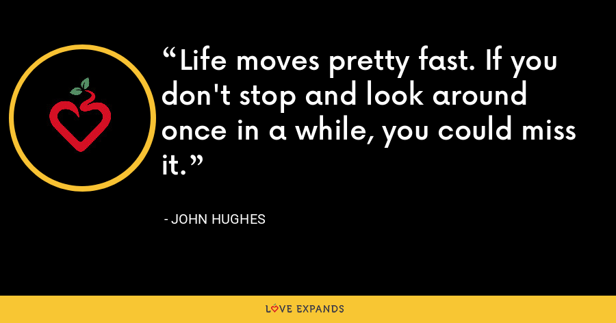 Life moves pretty fast. If you don't stop and look around once in a while, you could miss it. - John Hughes