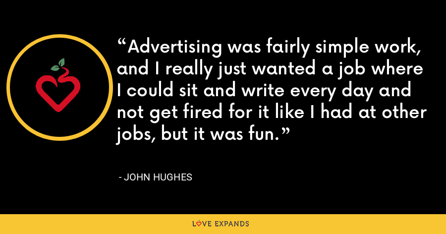 Advertising was fairly simple work, and I really just wanted a job where I could sit and write every day and not get fired for it like I had at other jobs, but it was fun. - John Hughes
