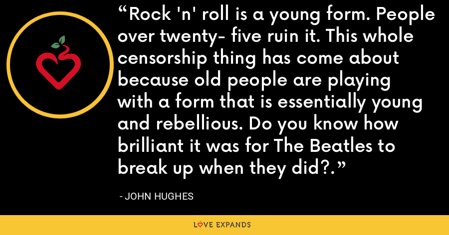Rock 'n' roll is a young form. People over twenty- five ruin it. This whole censorship thing has come about because old people are playing with a form that is essentially young and rebellious. Do you know how brilliant it was for The Beatles to break up when they did?. - John Hughes
