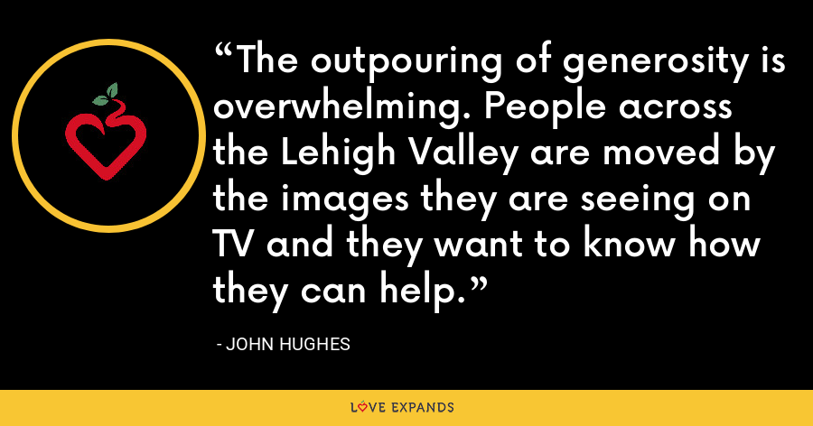The outpouring of generosity is overwhelming. People across the Lehigh Valley are moved by the images they are seeing on TV and they want to know how they can help. - John Hughes