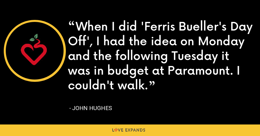 When I did 'Ferris Bueller's Day Off', I had the idea on Monday and the following Tuesday it was in budget at Paramount. I couldn't walk. - John Hughes