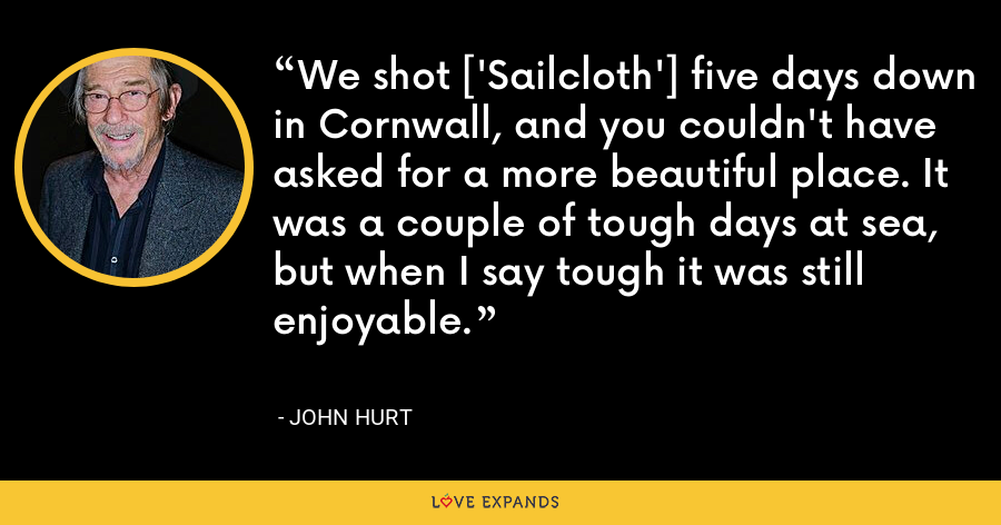 We shot ['Sailcloth'] five days down in Cornwall, and you couldn't have asked for a more beautiful place. It was a couple of tough days at sea, but when I say tough it was still enjoyable. - John Hurt