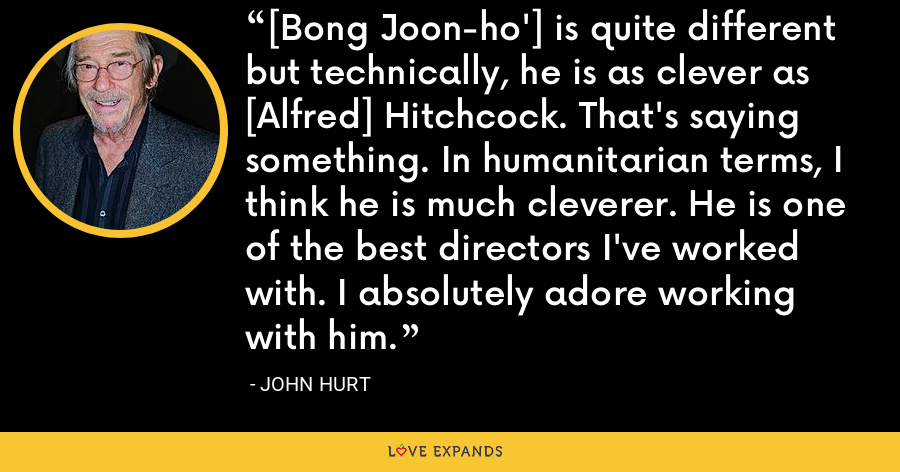 [Bong Joon-ho'] is quite different but technically, he is as clever as [Alfred] Hitchcock. That's saying something. In humanitarian terms, I think he is much cleverer. He is one of the best directors I've worked with. I absolutely adore working with him. - John Hurt