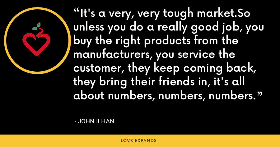 It's a very, very tough market.So unless you do a really good job, you buy the right products from the manufacturers, you service the customer, they keep coming back, they bring their friends in, it's all about numbers, numbers, numbers. - John Ilhan