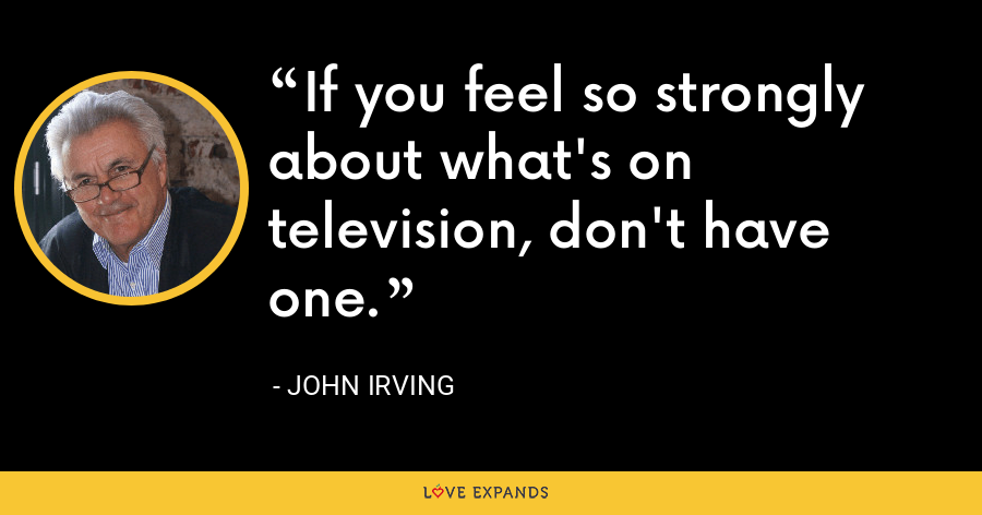 If you feel so strongly about what's on television, don't have one. - John Irving