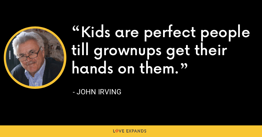 Kids are perfect people till grownups get their hands on them. - John Irving