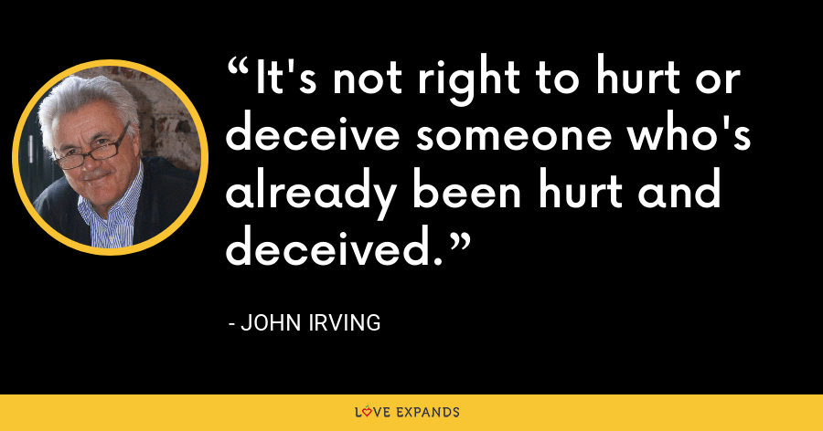 It's not right to hurt or deceive someone who's already been hurt and deceived. - John Irving