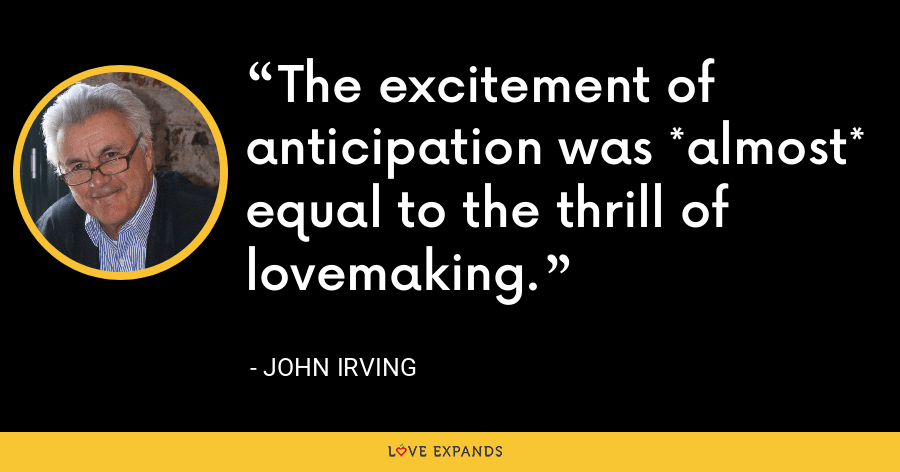 The excitement of anticipation was *almost* equal to the thrill of lovemaking. - John Irving